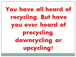 You have all heard of recycling. But have you ever heard of PowerPoint PPT Presentation