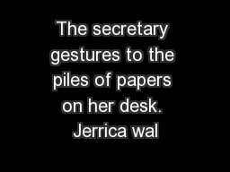 The secretary gestures to the piles of papers on her desk. Jerrica wal