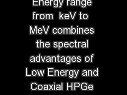 road nergy Ge rmanium Detectors BEGe Features  Benets Energy range from  keV to  MeV combines the spectral advantages of Low Energy and Coaxial HPGe detectors Detection efciencies and energy resoluti PowerPoint PPT Presentation
