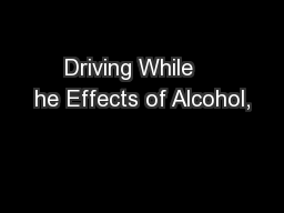 Driving While    he Effects of Alcohol,