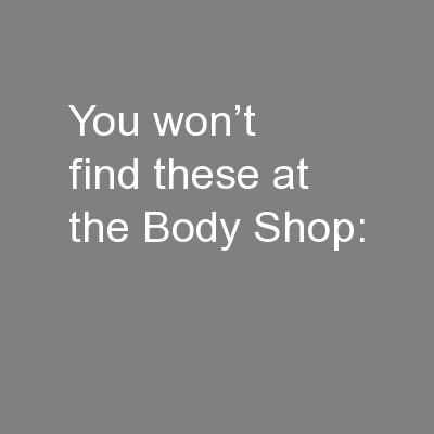 You won�t find these at the Body Shop: