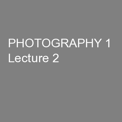 PHOTOGRAPHY 1  Lecture 2