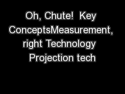 Oh, Chute!  Key ConceptsMeasurement, right Technology  Projection tech