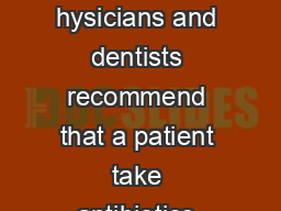 Antibiotic Use in Dental Care At times hysicians and dentists recommend that a patient take antibiotics before certain dental procedures