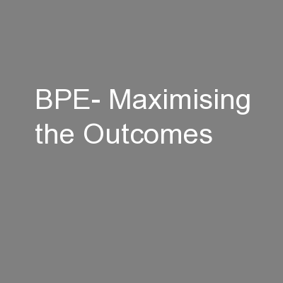 BPE- Maximising the Outcomes PowerPoint PPT Presentation