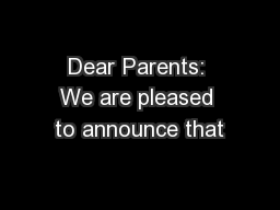 Dear Parents: We are pleased to announce that