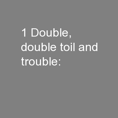 1 Double, double toil and trouble:
