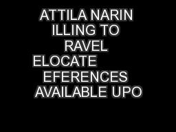 ATTILA NARIN ILLING TO RAVEL ELOCATE           EFERENCES AVAILABLE UPO