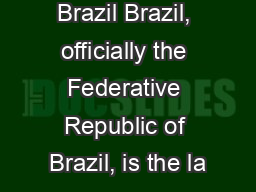 Brazil Brazil, officially the Federative Republic of Brazil, is the la