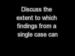 Discuss the extent to which findings from a single case can