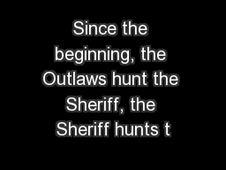 Since the beginning, the Outlaws hunt the Sheriff, the Sheriff hunts t