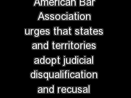 C ADOPTED RE SOLUTION RESOLVED That the American Bar Association urges that states and territories adopt judicial disqualification and recusal procedures which  take into account the fact that certai