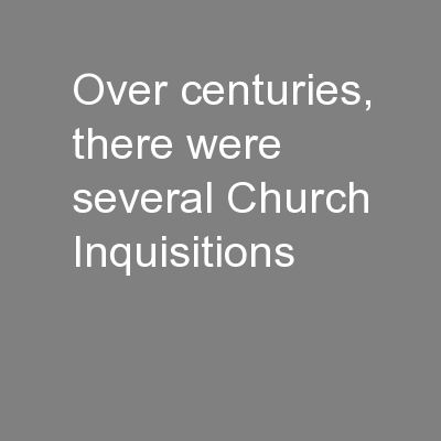 Over centuries, there were several Church Inquisitions