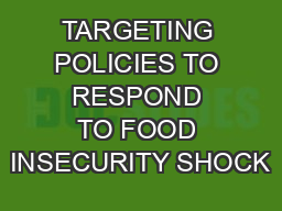 TARGETING POLICIES TO RESPOND TO FOOD INSECURITY SHOCK