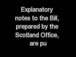 Explanatory notes to the Bill, prepared by the Scotland Office, are pu PowerPoint PPT Presentation