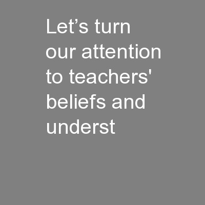 Let's turn our attention to teachers' beliefs and underst