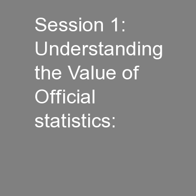 Session 1: Understanding the Value of Official statistics: