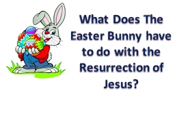What Does The Easter Bunny have to do with the Resurrection PowerPoint PPT Presentation