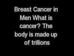 Breast Cancer in Men What is cancer? The body is made up of trillions