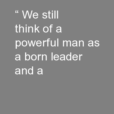 """"""" We still think of a powerful man as a born leader and a"""