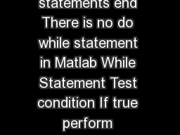 Repetition in Matlab While Statement while condition statements end There is no do while statement in Matlab While Statement Test condition If true perform statements in the body of the loop and go b