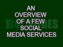 AN OVERVIEW OF A FEW SOCIAL MEDIA SERVICES