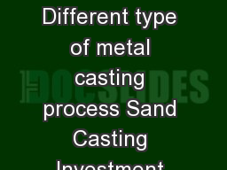 ME  Casting Session Overview Basic principles of metal casting processes Different type of metal casting process Sand Casting Investment Casting Die casting Process Equipment Materials Design guide