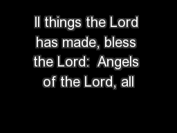 ll things the Lord has made, bless the Lord:  Angels of the Lord, all