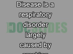 Facts about COPD What is COPD COPD Chronic Obstructive Pulmonary Disease is a respiratory disorder largely caused by smoking characterized by progressive partial ly reversible air way obstruction