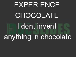 EXPERIENCE CHOCOLATE I dont invent anything in chocolate