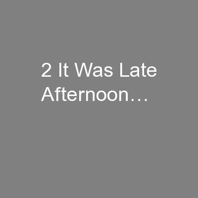 2 It Was Late Afternoon…