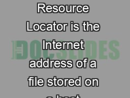 Finding Information on the Internet URLs The URL Uniform Resource Locator is the Internet address of a file stored on a host computer connected to the Internet