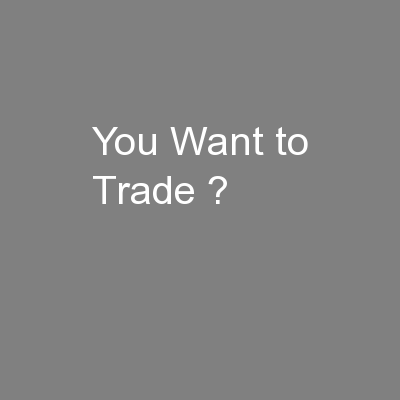 You Want to Trade ? PowerPoint PPT Presentation