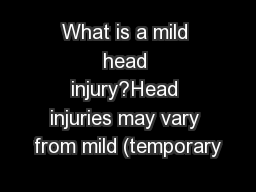 What is a mild head injury?Head injuries may vary from mild (temporary