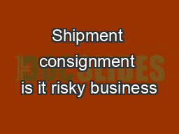 Shipment consignment is it risky business