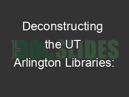 Deconstructing the UT Arlington Libraries: