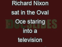 President Richard Nixon sat in the Oval Oce staring into a television camera and