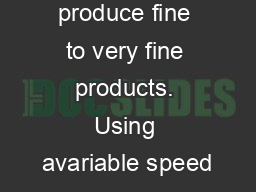 Ability to produce fine to very fine products. Using avariable speed