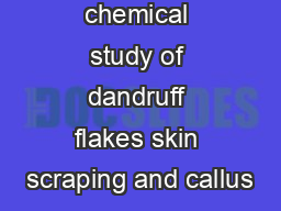 A comparative chemical study of dandruff flakes skin scraping and callus