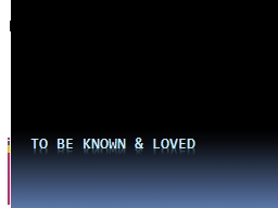 TO BE KNOWN & LOVED