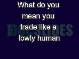 What do you mean you trade like a lowly human