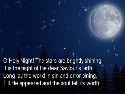 O Holy Night! The stars are brightly shining,