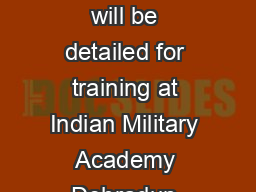 TRAINING  Duration of training is one year a Selected candidates will be detailed for training at Indian Military Academy Dehradun according to their position in the final order of merit up to the n