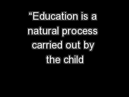 """Education is a natural process carried out by the child"