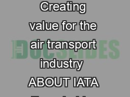 Introduction Overview of IATA Consulting Capabilities  ABOUT IATA Creating value for the air transport industry  ABOUT IATA Founded in  As the prime vehicle for inter airline cooperation in promoting