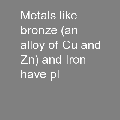 Metals like bronze (an alloy of Cu and Zn) and Iron have pl