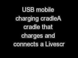 USB mobile charging cradleA cradle that charges and connects a Livescr
