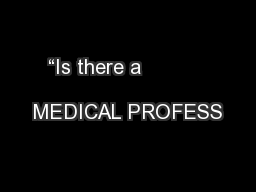 """Is there a                               MEDICAL PROFESS"