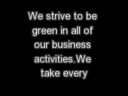 We strive to be green in all of our business activities.We take every