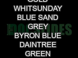 SPICE WHITE NAPIER GREY IRONBARK BONDI SAND MURRAY CLAY KALGOORLIE GOLD WHITSUNDAY BLUE SAND GREY BYRON BLUE DAINTREE GREEN CAPPUCCINO BLACK ROCK WHITEHAVEN CAPRICORN BEIGE DARLING GREY CITRUS YELLOW